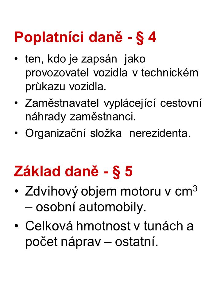 Sazba daně - §6 Roční sazba - osobní automobily Do 800 cm 3 1 200 Kč Nad 800 cm do 1 250 cm 3 1 800 Kč atd.