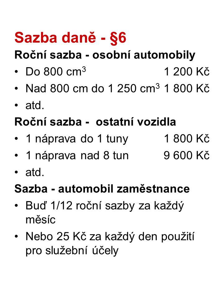 Sazba daně - §6 Roční sazba - osobní automobily Do 800 cm 3 1 200 Kč Nad 800 cm do 1 250 cm 3 1 800 Kč atd. Roční sazba - ostatní vozidla 1 náprava do