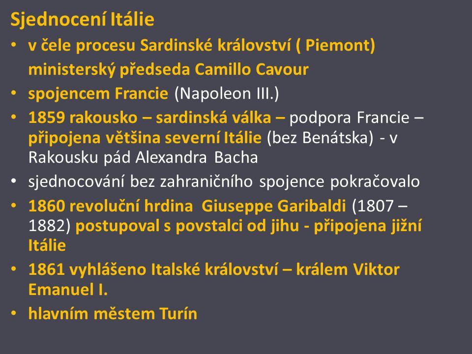 Sjednocení Itálie v čele procesu Sardinské království ( Piemont) ministerský předseda Camillo Cavour spojencem Francie (Napoleon III.) 1859 rakousko – sardinská válka – podpora Francie – připojena většina severní Itálie (bez Benátska) - v Rakousku pád Alexandra Bacha sjednocování bez zahraničního spojence pokračovalo 1860 revoluční hrdina Giuseppe Garibaldi (1807 – 1882) postupoval s povstalci od jihu - připojena jižní Itálie 1861 vyhlášeno Italské království – králem Viktor Emanuel I.