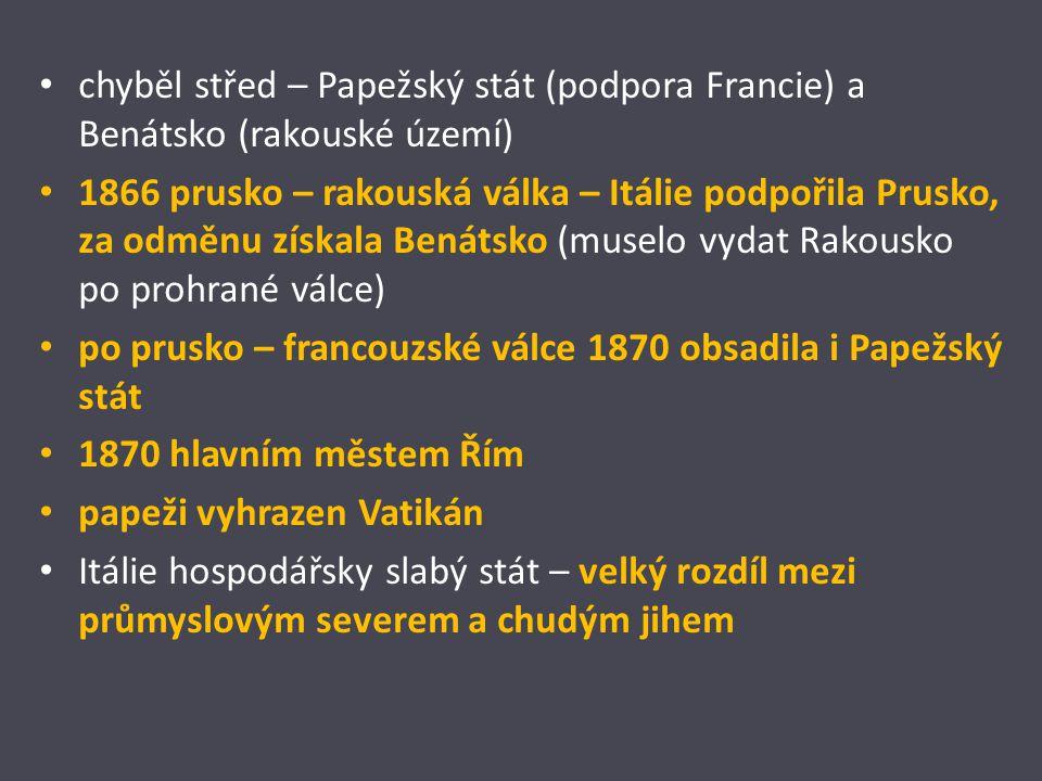 chyběl střed – Papežský stát (podpora Francie) a Benátsko (rakouské území) 1866 prusko – rakouská válka – Itálie podpořila Prusko, za odměnu získala Benátsko (muselo vydat Rakousko po prohrané válce) po prusko – francouzské válce 1870 obsadila i Papežský stát 1870 hlavním městem Řím papeži vyhrazen Vatikán Itálie hospodářsky slabý stát – velký rozdíl mezi průmyslovým severem a chudým jihem