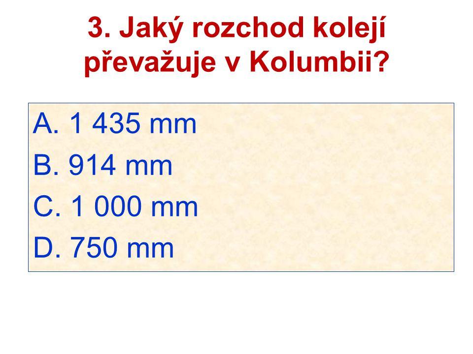 3. Jaký rozchod kolejí převažuje v Kolumbii? A. 1 435 mm B. 914 mm C. 1 000 mm D. 750 mm