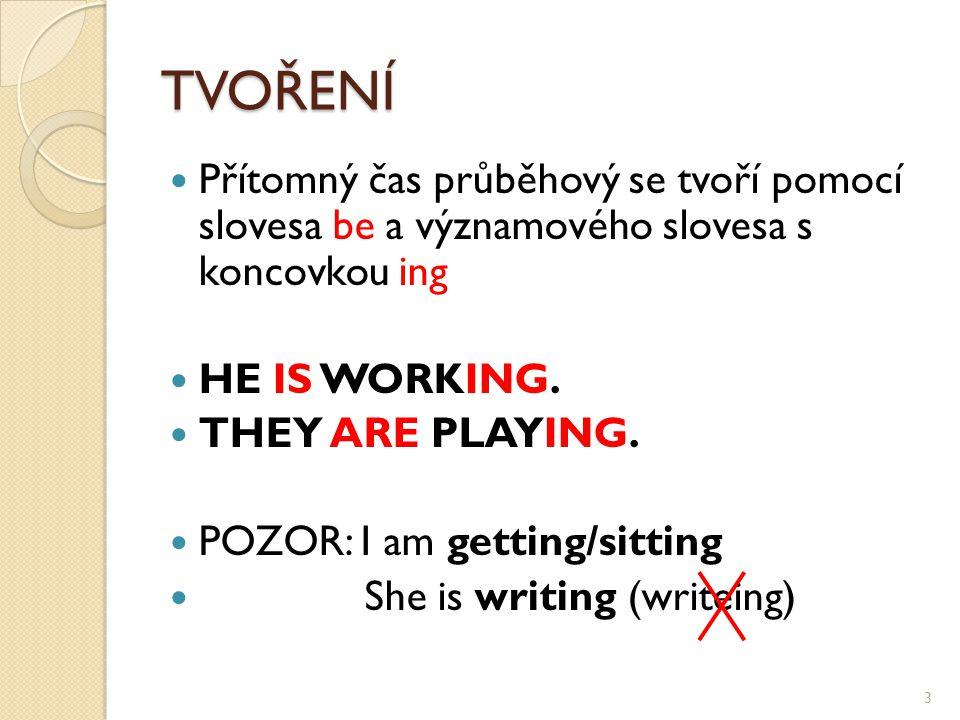 TVOŘENÍ Přítomný čas průběhový se tvoří pomocí slovesa be a významového slovesa s koncovkou ing HE IS WORKING. THEY ARE PLAYING. POZOR: I am getting/s