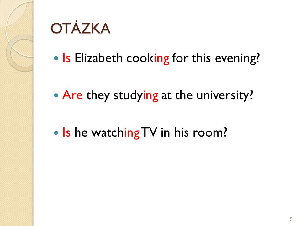 OTÁZKA Is Elizabeth cooking for this evening.Are they studying at the university.