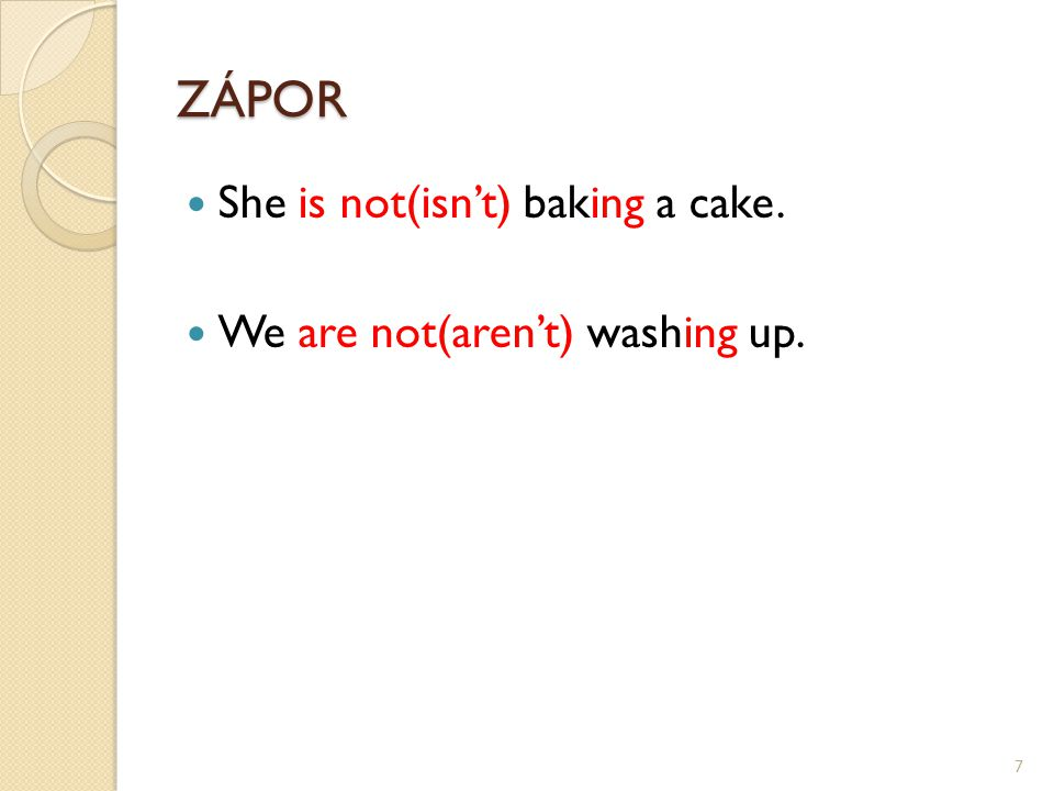 ZÁPOR She is not(isn't) baking a cake. We are not(aren't) washing up. 7