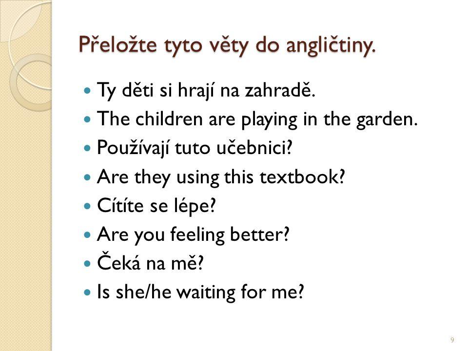 Přeložte tyto věty do angličtiny. Ty děti si hrají na zahradě. The children are playing in the garden. Používají tuto učebnici? Are they using this te