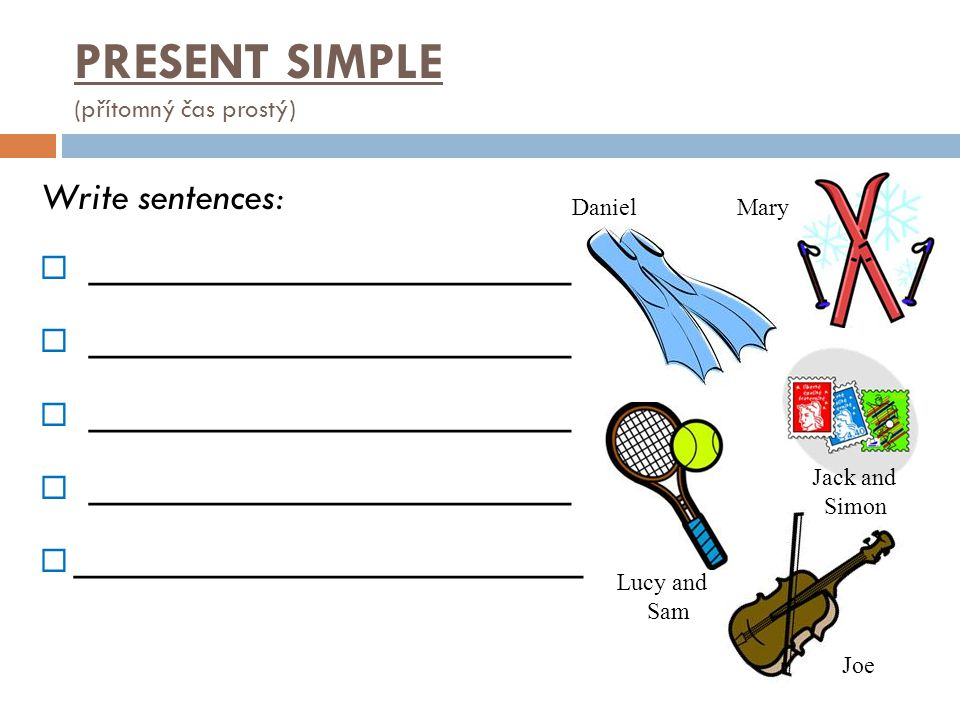 Write sentences:  __________________  ___________________ PRESENT SIMPLE (přítomný čas prostý) Joe Lucy and Sam DanielMary Jack and Simon