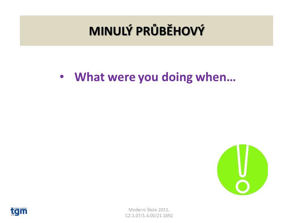 MINULÝ PRŮBĚHOVÝ What were you doing when… Moderní škola 2011, CZ.1.07/1.4.00/21.1692