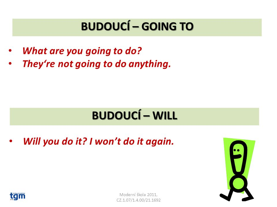 BUDOUCÍ – GOING TO Moderní škola 2011, CZ.1.07/1.4.00/21.1692 What are you going to do? They're not going to do anything. BUDOUCÍ – WILL Will you do i