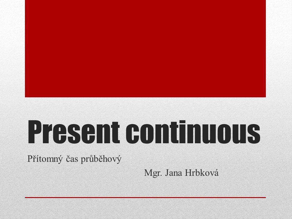 Present continuous Přítomný čas průběhový Mgr. Jana Hrbková