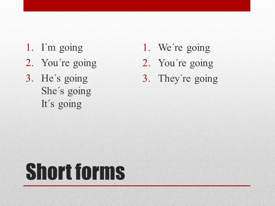 Short forms 1.I´m going 2.You´re going 3.He´s going She´s going It´s going 1.We´re going 2.You´re going 3.They´re going