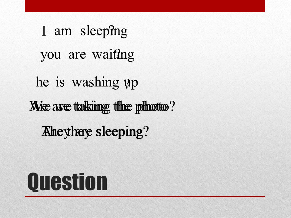 Question I amsleeping. youare waiting . heiswashing up .