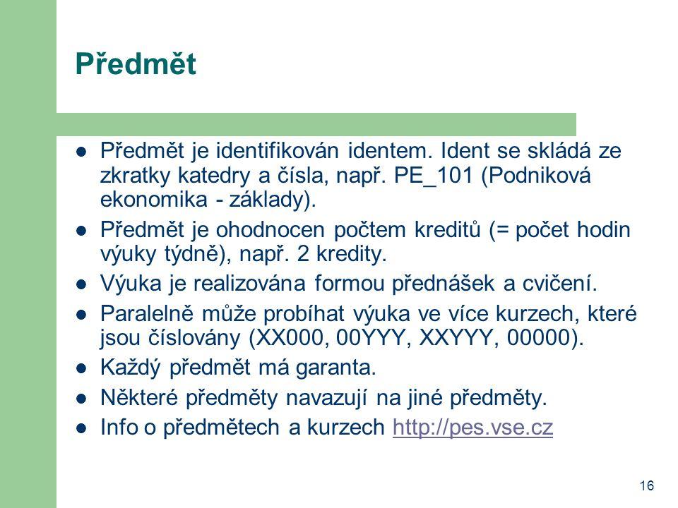 16 Předmět Předmět je identifikován identem. Ident se skládá ze zkratky katedry a čísla, např. PE_101 (Podniková ekonomika - základy). Předmět je ohod