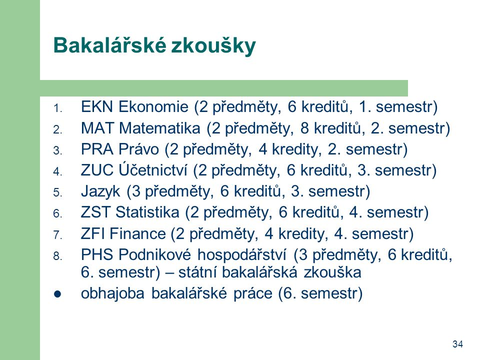 34 Bakalářské zkoušky 1. EKN Ekonomie (2 předměty, 6 kreditů, 1. semestr) 2. MAT Matematika (2 předměty, 8 kreditů, 2. semestr) 3. PRA Právo (2 předmě