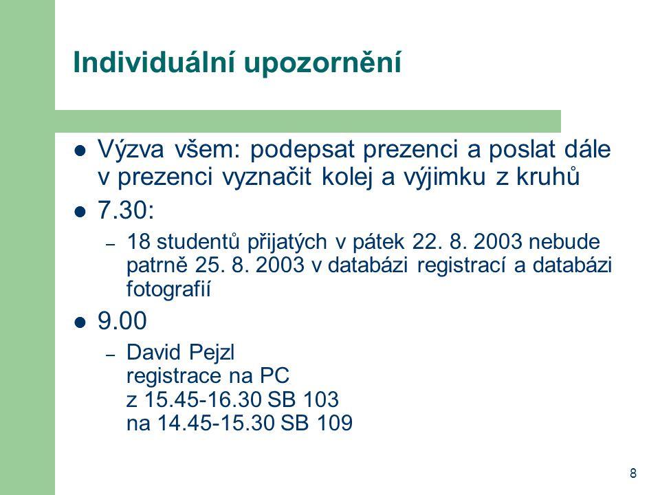 8 Individuální upozornění Výzva všem: podepsat prezenci a poslat dále v prezenci vyznačit kolej a výjimku z kruhů 7.30: – 18 studentů přijatých v páte