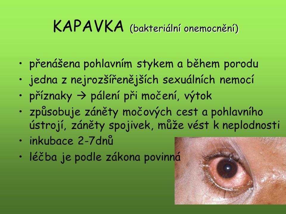 (bakteriální onemocnění) KAPAVKA (bakteriální onemocnění) přenášena pohlavním stykem a během porodu jedna z nejrozšířenějších sexuálních nemocí příznaky  pálení při močení, výtok způsobuje záněty močových cest a pohlavního ústrojí, záněty spojivek, může vést k neplodnosti inkubace 2-7dnů léčba je podle zákona povinná