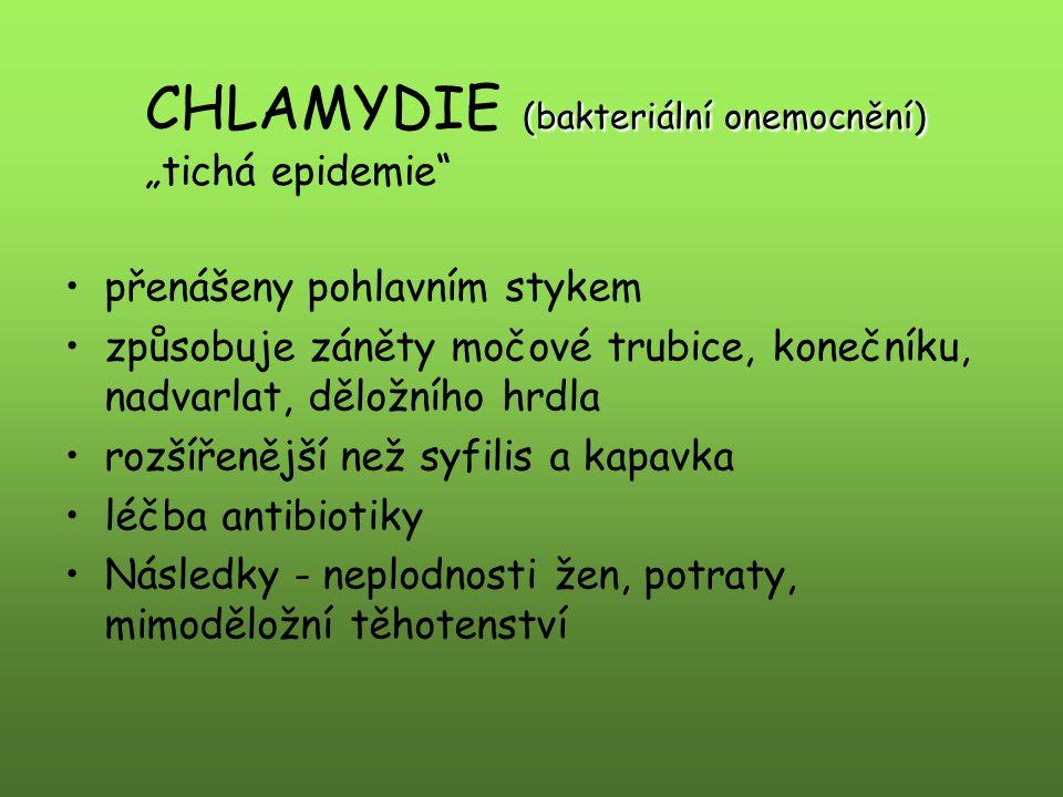 """(bakteriální onemocnění) CHLAMYDIE (bakteriální onemocnění) """"tichá epidemie přenášeny pohlavním stykem způsobuje záněty močové trubice, konečníku, nadvarlat, děložního hrdla rozšířenější než syfilis a kapavka léčba antibiotiky Následky - neplodnosti žen, potraty, mimoděložní těhotenství"""