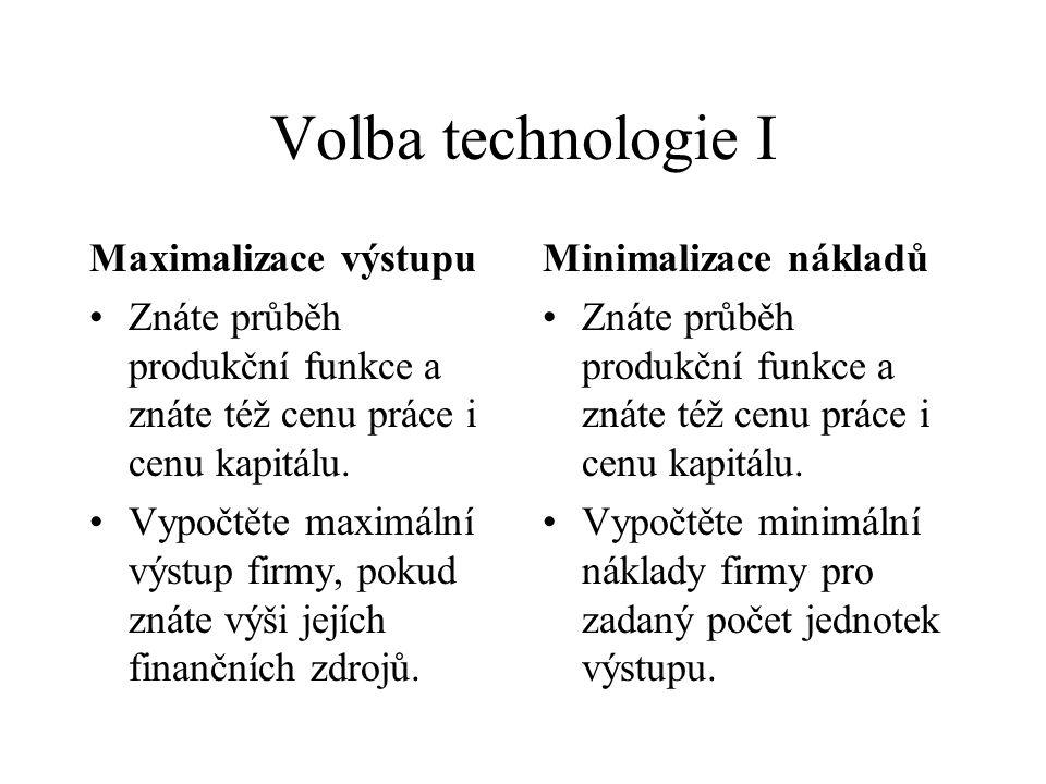 Volba technologie I Maximalizace výstupu Znáte průběh produkční funkce a znáte též cenu práce i cenu kapitálu. Vypočtěte maximální výstup firmy, pokud