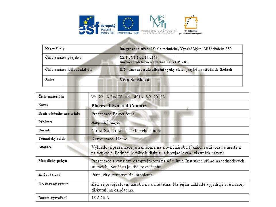 Název školyIntegrovaná střední škola technická, Vysoké Mýto, Mládežnická 380 Číslo a název projektuCZ.1.07/1.5.00/34.0374 Inovace vzdělávacích metod EU - OP VK Číslo a název klíčové aktivityII/2 – Inovace a zkvalitnění výuky cizích jazyků na středních školách Autor Věra Soušková Číslo materiálu VY_22_INOVACE_ANJ_4S1N_SO_29_25 Název Places- Town and Country Druh učebního materiálu Prezentace PowerPoint Předmět Anglický jazyk Ročník 4.