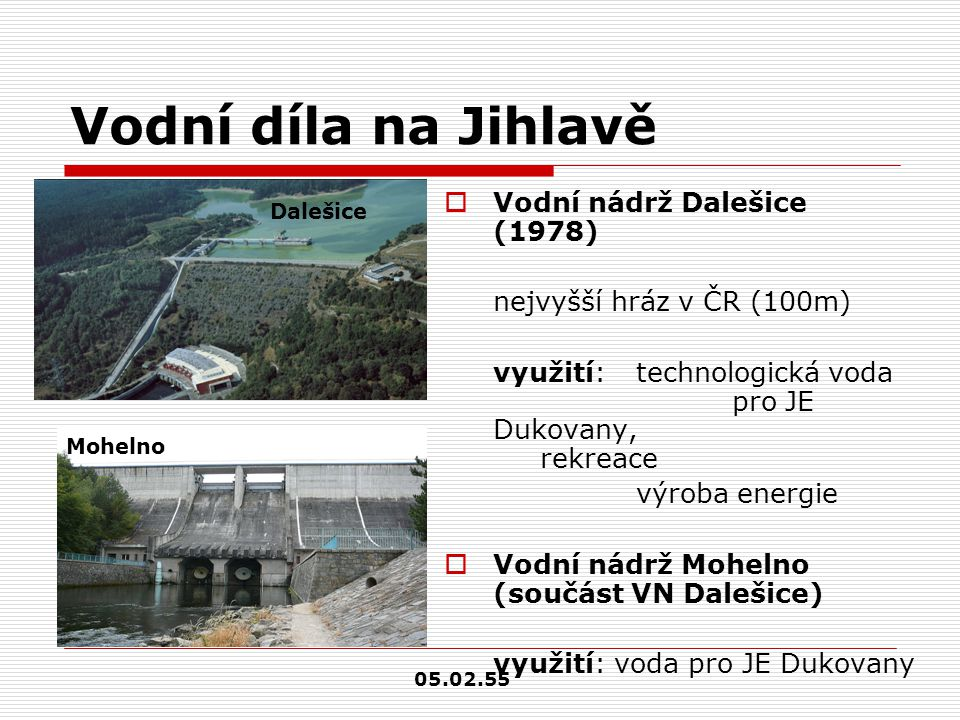 Vodní díla na Jihlavě  Vodní nádrž Dalešice (1978) nejvyšší hráz v ČR (100m) využití: technologická voda pro JE Dukovany, rekreace výroba energie  V