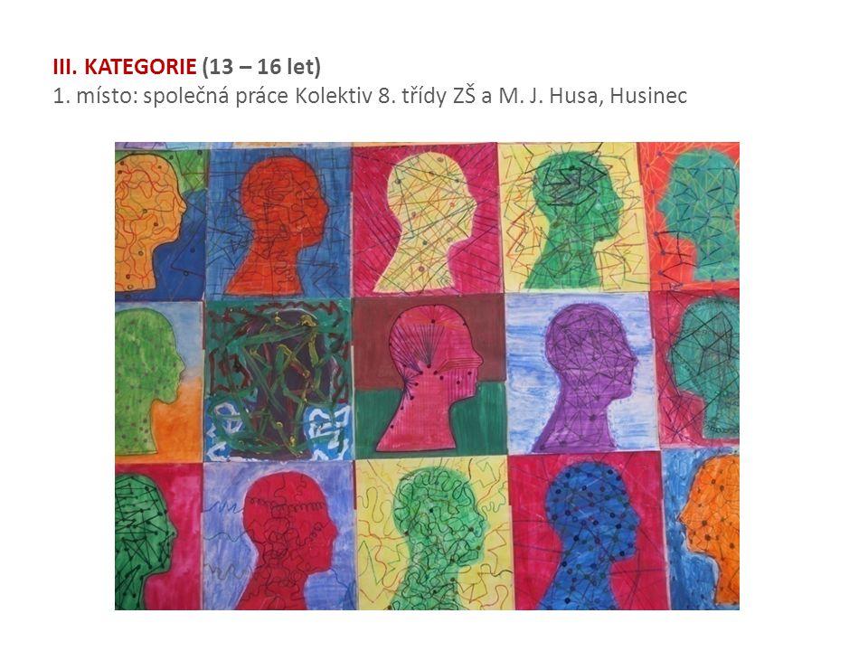 III. KATEGORIE (13 – 16 let) 1. místo: společná práce Kolektiv 8. třídy ZŠ a M. J. Husa, Husinec