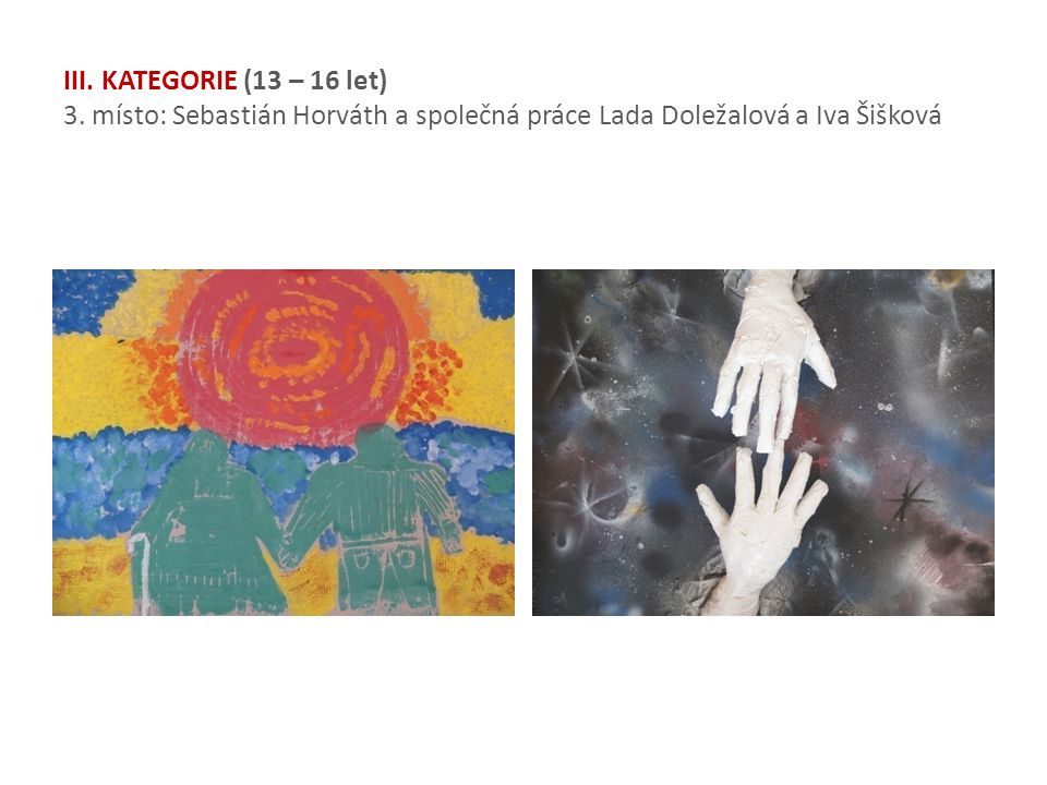 III. KATEGORIE (13 – 16 let) 3. místo: Sebastián Horváth a společná práce Lada Doležalová a Iva Šišková