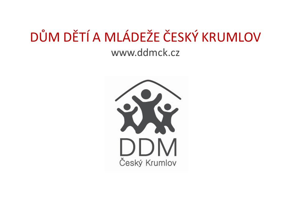 DŮM DĚTÍ A MLÁDEŽE ČESKÝ KRUMLOV www.ddmck.cz