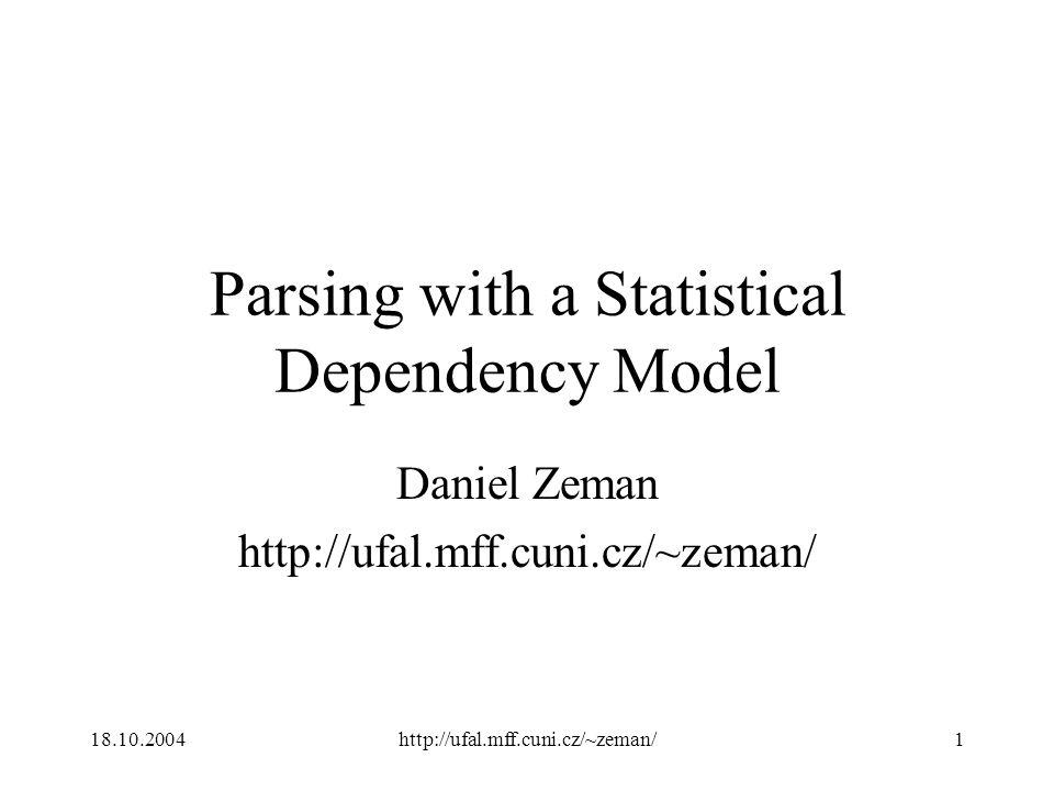 18.10.2004http://ufal.mff.cuni.cz/~zeman/1 Parsing with a Statistical Dependency Model Daniel Zeman http://ufal.mff.cuni.cz/~zeman/