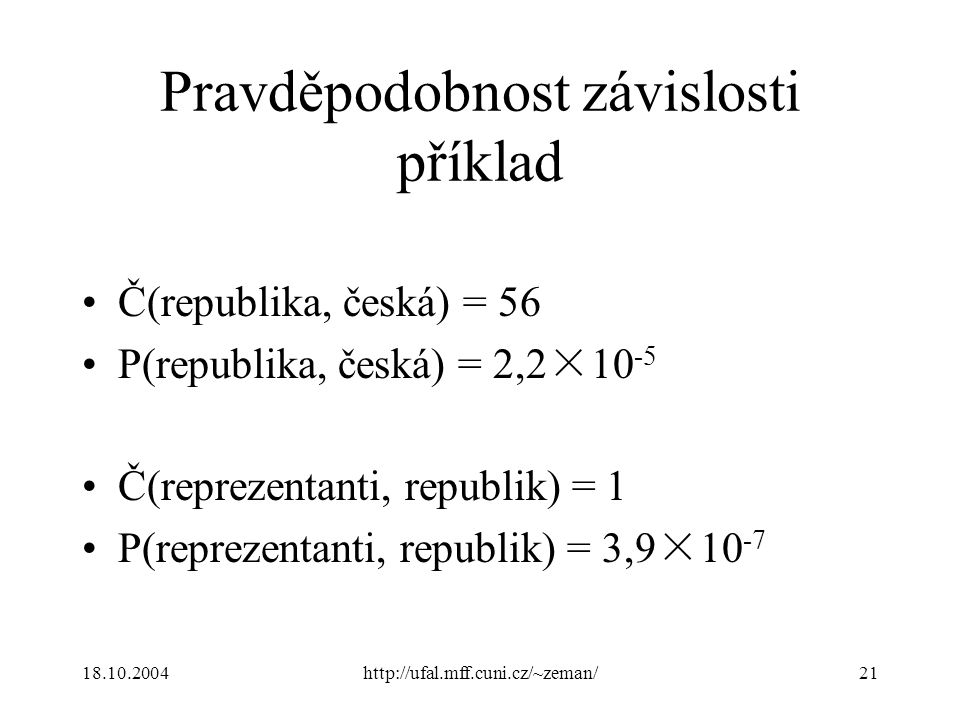 18.10.2004http://ufal.mff.cuni.cz/~zeman/21 Pravděpodobnost závislosti příklad Č(republika, česká) = 56 P(republika, česká) = 2,2×10 -5 Č(reprezentanti, republik) = 1 P(reprezentanti, republik) = 3,9×10 -7