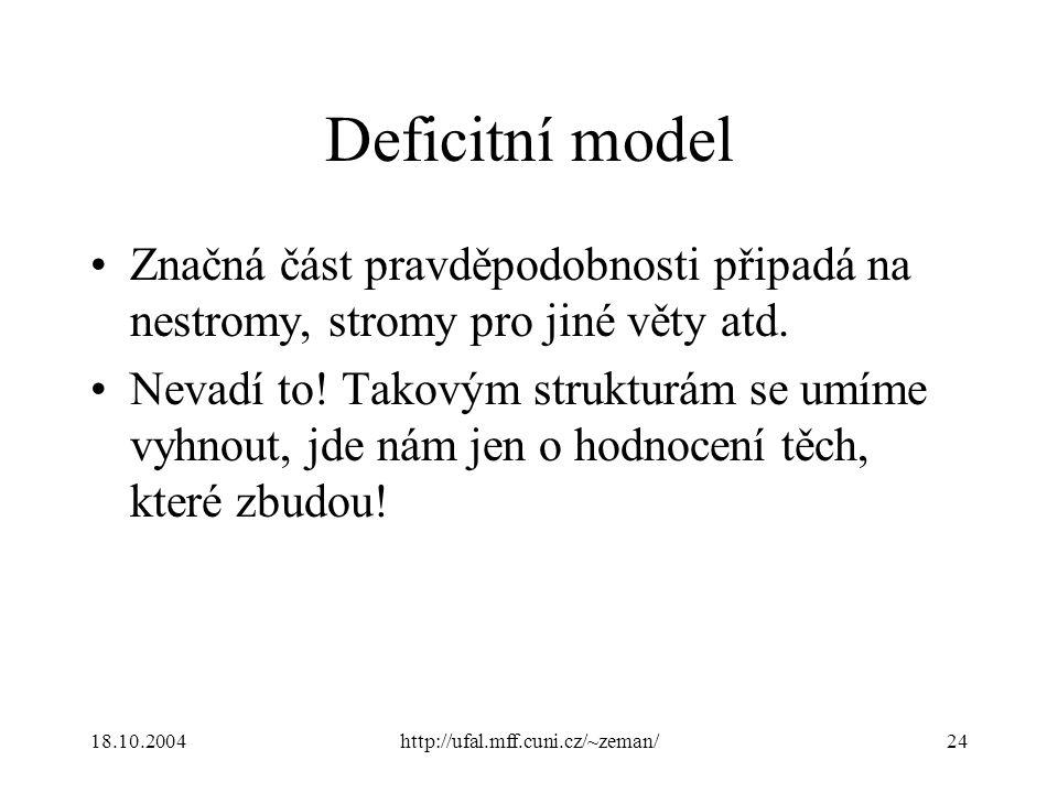 18.10.2004http://ufal.mff.cuni.cz/~zeman/24 Deficitní model Značná část pravděpodobnosti připadá na nestromy, stromy pro jiné věty atd. Nevadí to! Tak