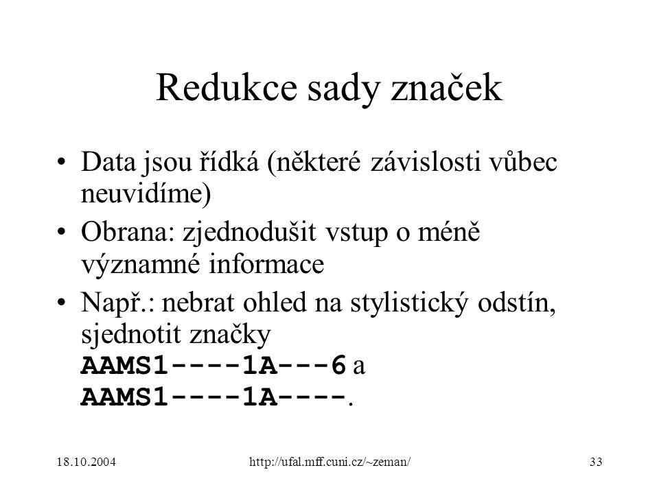 18.10.2004http://ufal.mff.cuni.cz/~zeman/33 Redukce sady značek Data jsou řídká (některé závislosti vůbec neuvidíme) Obrana: zjednodušit vstup o méně