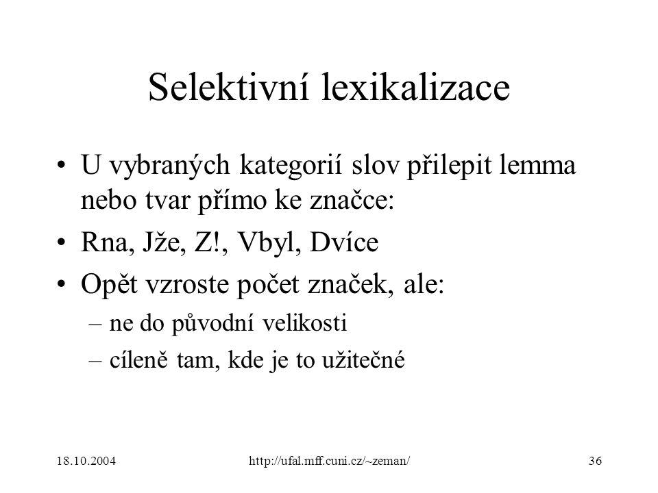 18.10.2004http://ufal.mff.cuni.cz/~zeman/36 Selektivní lexikalizace U vybraných kategorií slov přilepit lemma nebo tvar přímo ke značce: Rna, Jže, Z!, Vbyl, Dvíce Opět vzroste počet značek, ale: –ne do původní velikosti –cíleně tam, kde je to užitečné