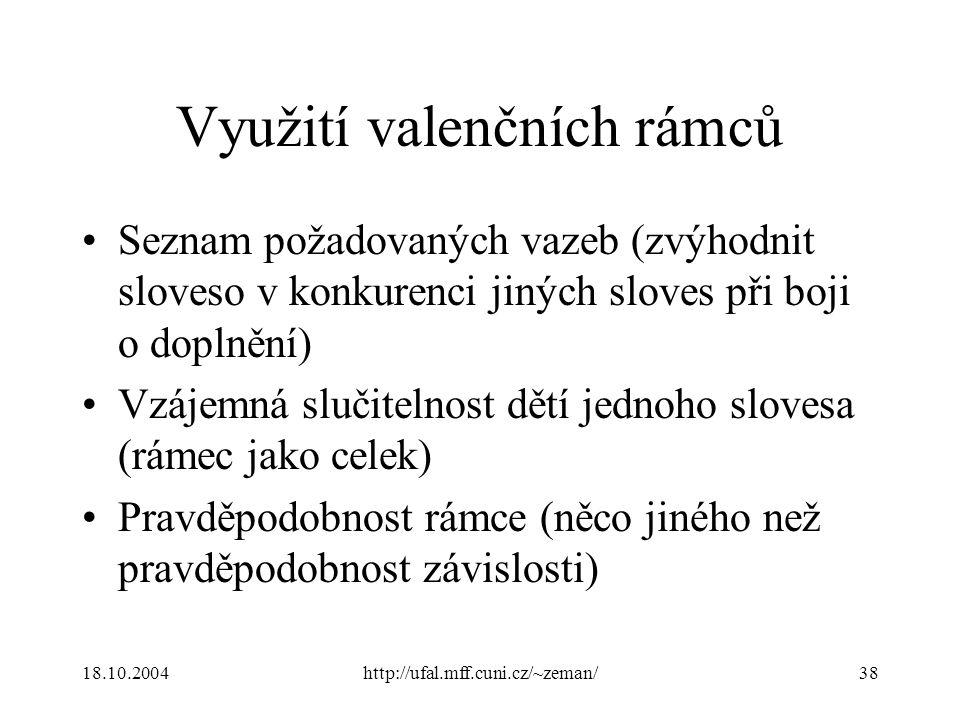 18.10.2004http://ufal.mff.cuni.cz/~zeman/38 Využití valenčních rámců Seznam požadovaných vazeb (zvýhodnit sloveso v konkurenci jiných sloves při boji