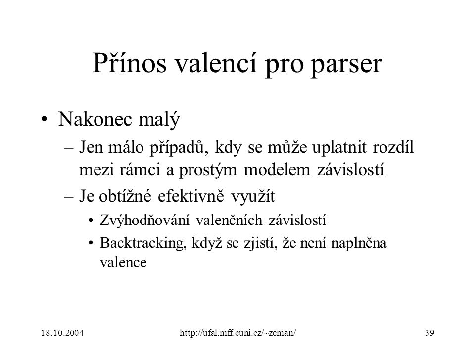 18.10.2004http://ufal.mff.cuni.cz/~zeman/39 Přínos valencí pro parser Nakonec malý –Jen málo případů, kdy se může uplatnit rozdíl mezi rámci a prostým