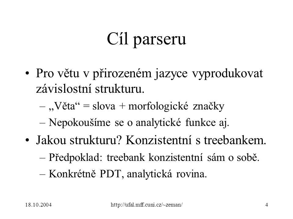 """18.10.2004http://ufal.mff.cuni.cz/~zeman/4 Cíl parseru Pro větu v přirozeném jazyce vyprodukovat závislostní strukturu. –""""Věta"""" = slova + morfologické"""