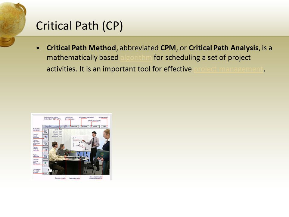 Critical Path (CP) Critical Path Method, abbreviated CPM, or Critical Path Analysis, is a mathematically based algorithm for scheduling a set of proje