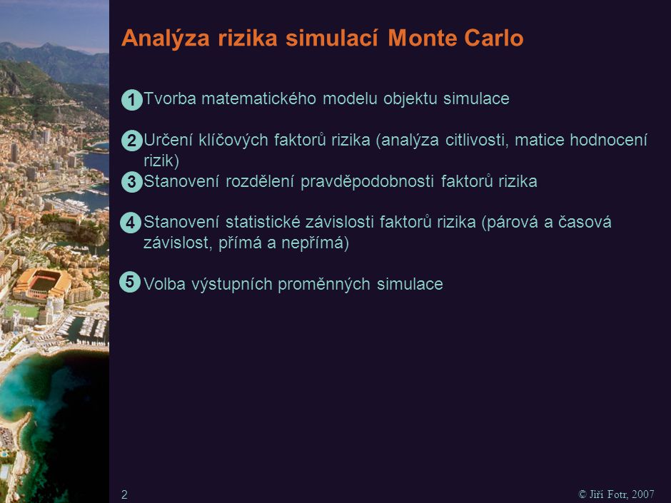 Analýza rizika simulací Monte Carlo Vlastní proces simulace - generování hodnot faktorů rizika (scénáře) - propočet matematického modelu objektu simulace včetně výstupních proměnných - zjištění, zda je počet simulačních kroků dostatečný Zpracování grafických a číselných výstupů simulace Interpretace a využití výsledků simulace 3 © Jiří Fotr, 2007 6 7 8