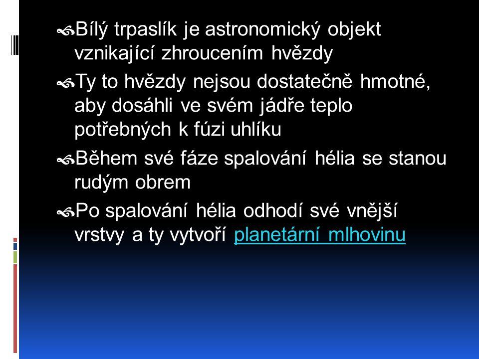 BBílý trpaslík je astronomický objekt vznikající zhroucením hvězdy TTy to hvězdy nejsou dostatečně hmotné, aby dosáhli ve svém jádře teplo potřebn