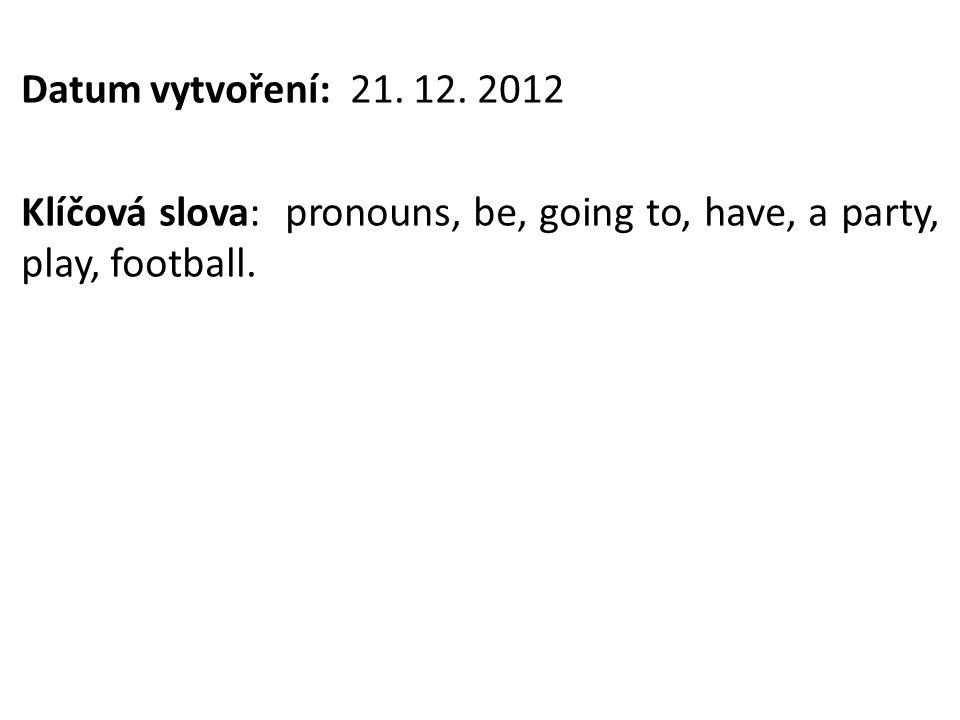 Datum vytvoření: 21. 12. 2012 Klíčová slova: pronouns, be, going to, have, a party, play, football.