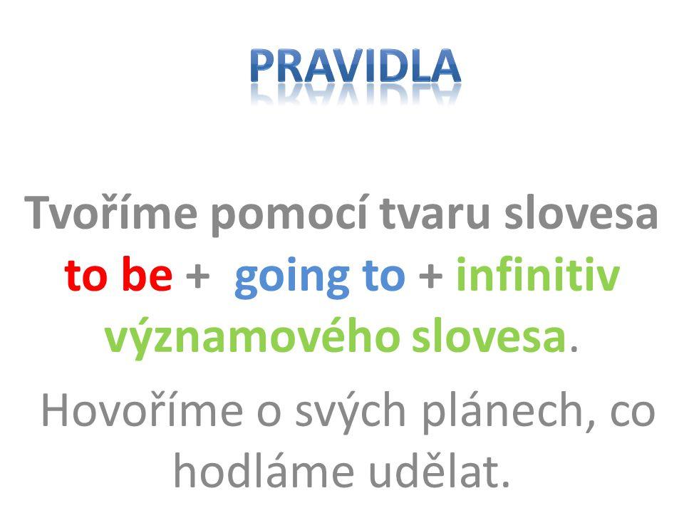 Tvoříme pomocí tvaru slovesa to be + going to + infinitiv významového slovesa.