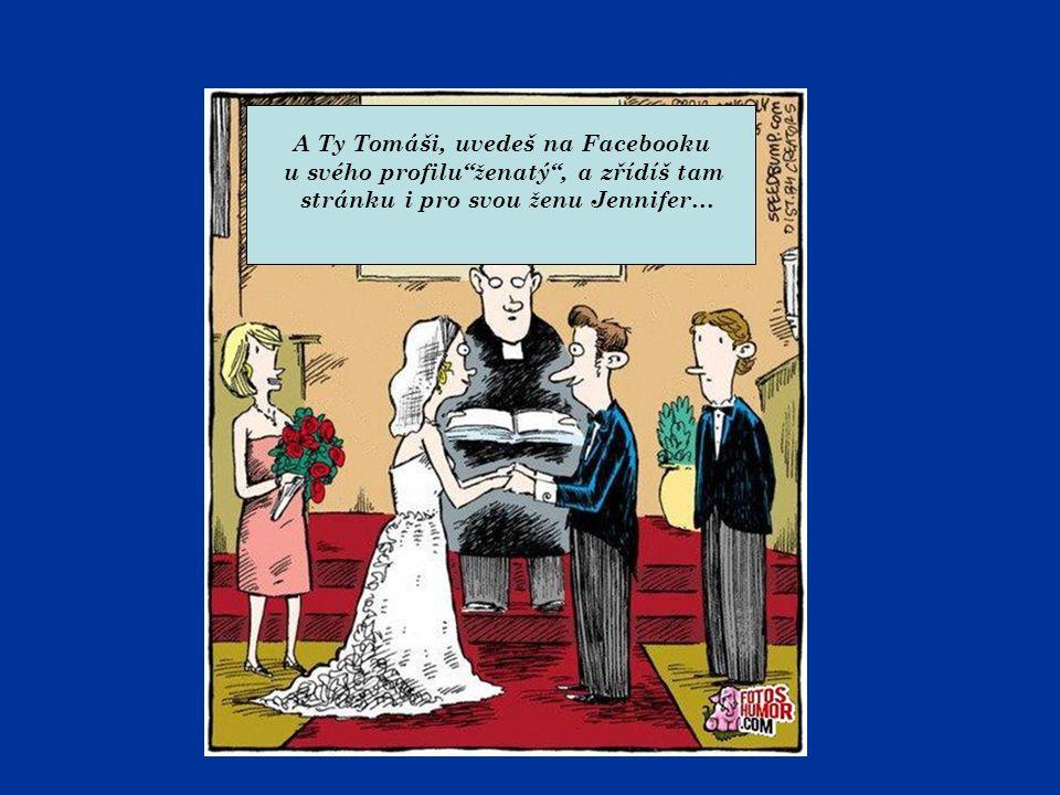 """A Ty Tomáši, uvedeš na Facebooku u svého profilu"""" ž enatý"""", a zřídíš tam stránku i pro svou ž enu Jennifer…"""