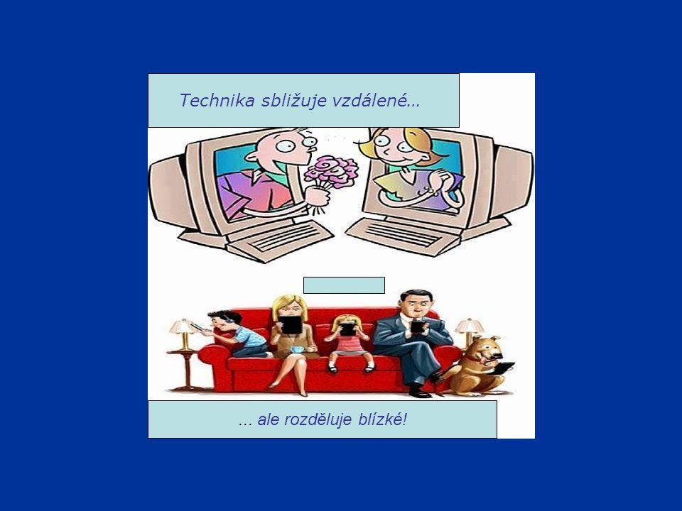 Technika sbližuje vzdálené…... ale rozděluje blízké!