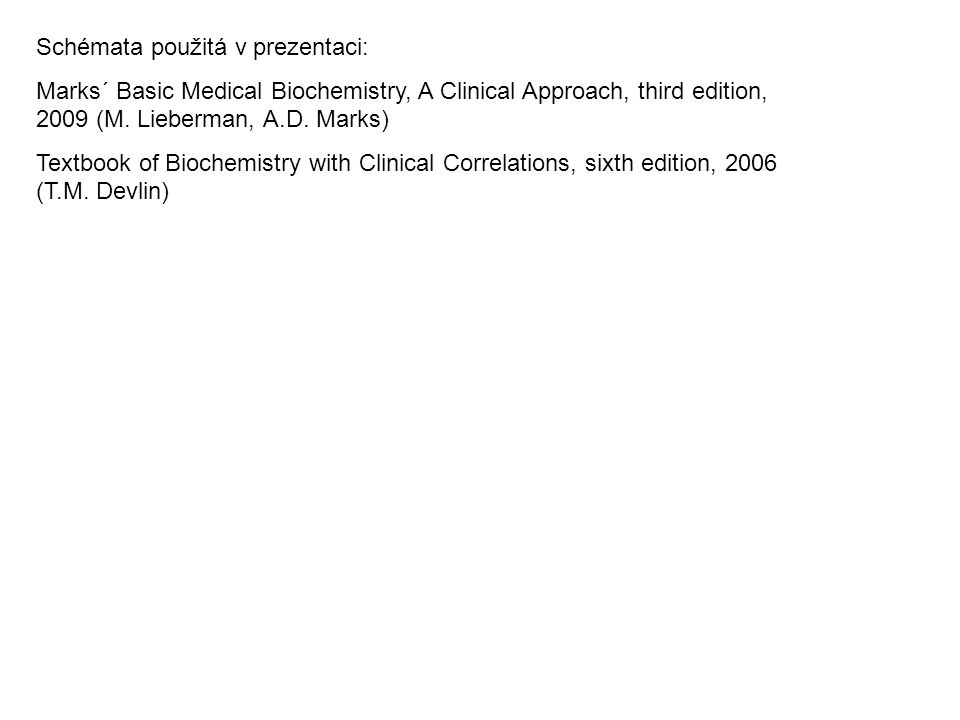 Schémata použitá v prezentaci: Marks´ Basic Medical Biochemistry, A Clinical Approach, third edition, 2009 (M.