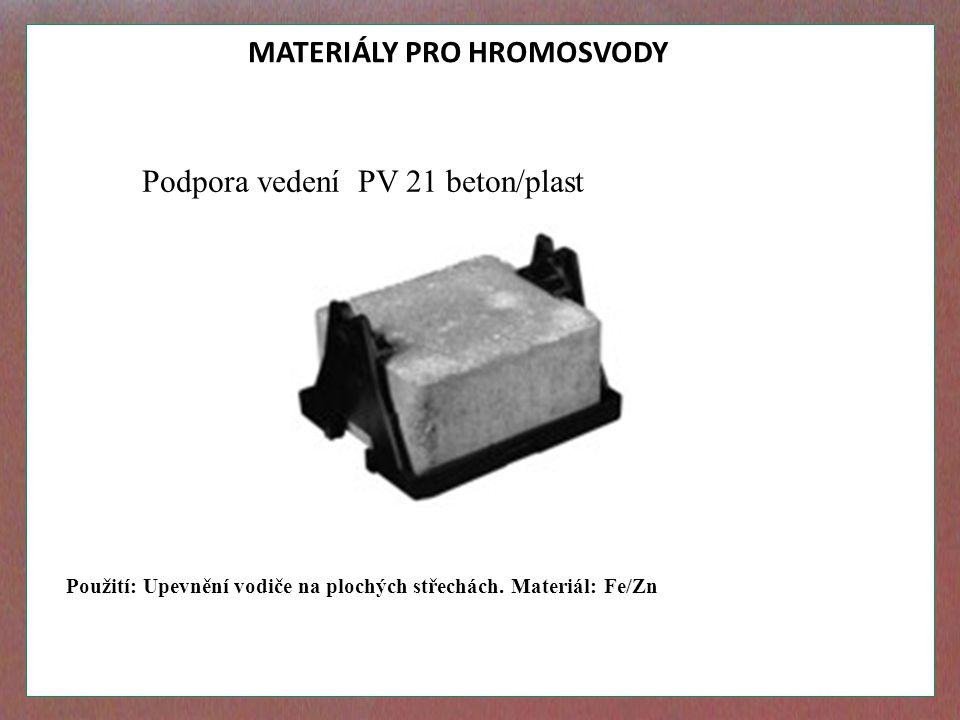 MATERIÁLY PRO HROMOSVODY Podpora vedení PV 21 beton/plast Použití: Upevnění vodiče na plochých střechách. Materiál: Fe/Zn