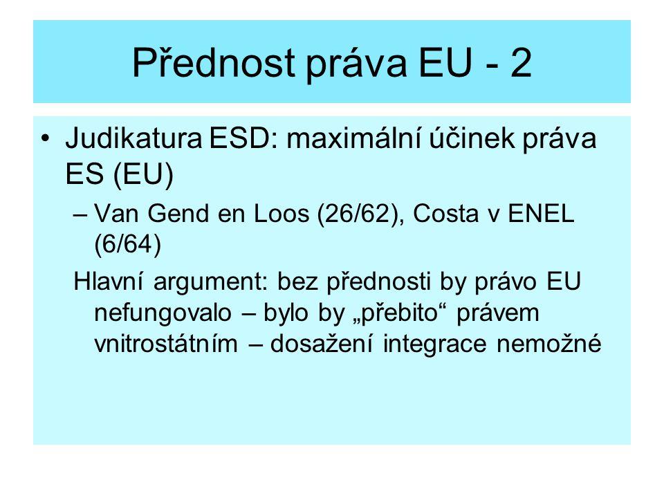 Přednost práva EU - 2 Judikatura ESD: maximální účinek práva ES (EU) –Van Gend en Loos (26/62), Costa v ENEL (6/64) Hlavní argument: bez přednosti by