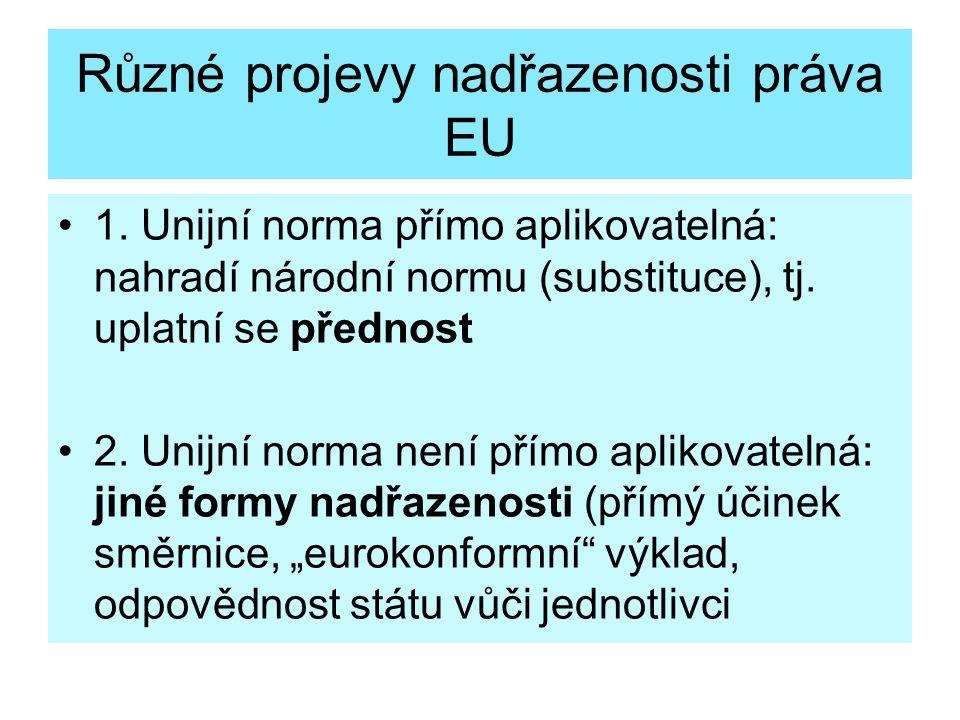 Různé projevy nadřazenosti práva EU 1. Unijní norma přímo aplikovatelná: nahradí národní normu (substituce), tj. uplatní se přednost 2. Unijní norma n