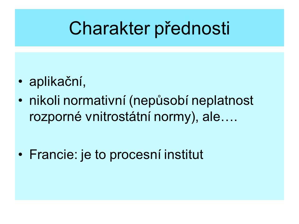 Charakter přednosti aplikační, nikoli normativní (nepůsobí neplatnost rozporné vnitrostátní normy), ale…. Francie: je to procesní institut