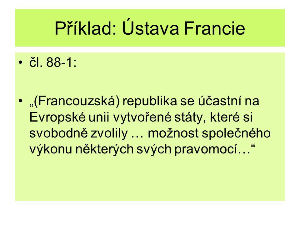 """Příklad: Ústava Francie čl. 88-1: """"(Francouzská) republika se účastní na Evropské unii vytvořené státy, které si svobodně zvolily … možnost společného"""