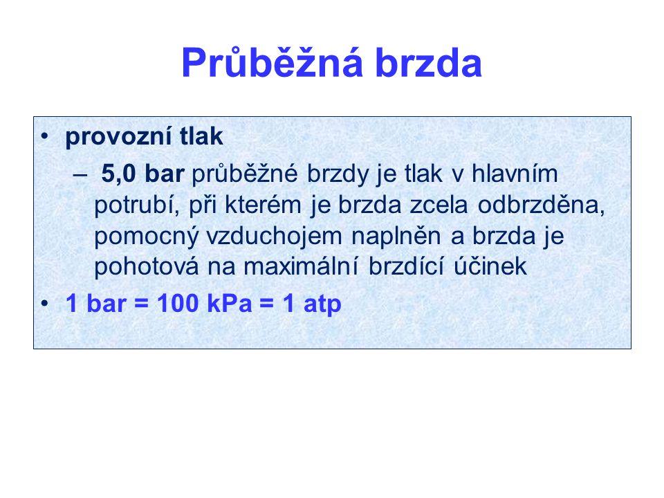 Průběžná brzda provozní tlak – 5,0 bar průběžné brzdy je tlak v hlavním potrubí, při kterém je brzda zcela odbrzděna, pomocný vzduchojem naplněn a brzda je pohotová na maximální brzdící účinek 1 bar = 100 kPa = 1 atp