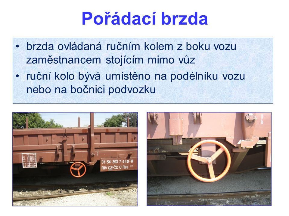 Pořádací brzda brzda ovládaná ručním kolem z boku vozu zaměstnancem stojícím mimo vůz ruční kolo bývá umístěno na podélníku vozu nebo na bočnici podvozku