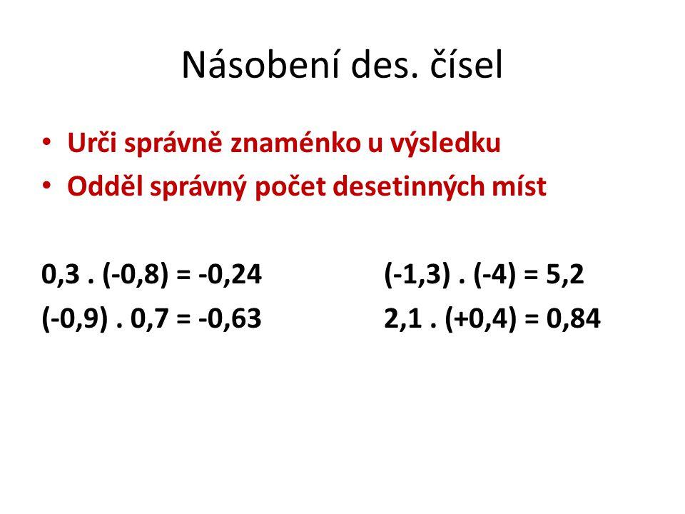 Násobení des. čísel Urči správně znaménko u výsledku Odděl správný počet desetinných míst 0,3. (-0,8) = -0,24(-1,3). (-4) = 5,2 (-0,9). 0,7 = -0,632,1